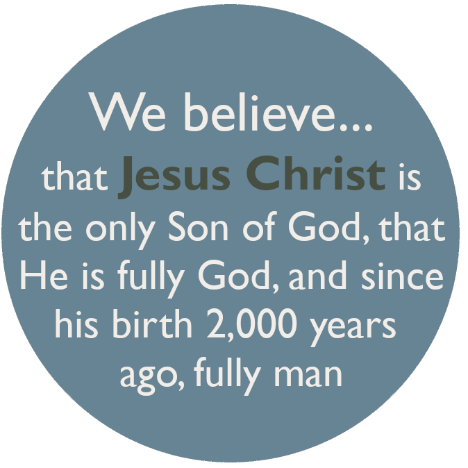 We believe that Jesus Christ is the only Son of God, and that He is fully God, and, since his birth 2,000 years ago, fully man