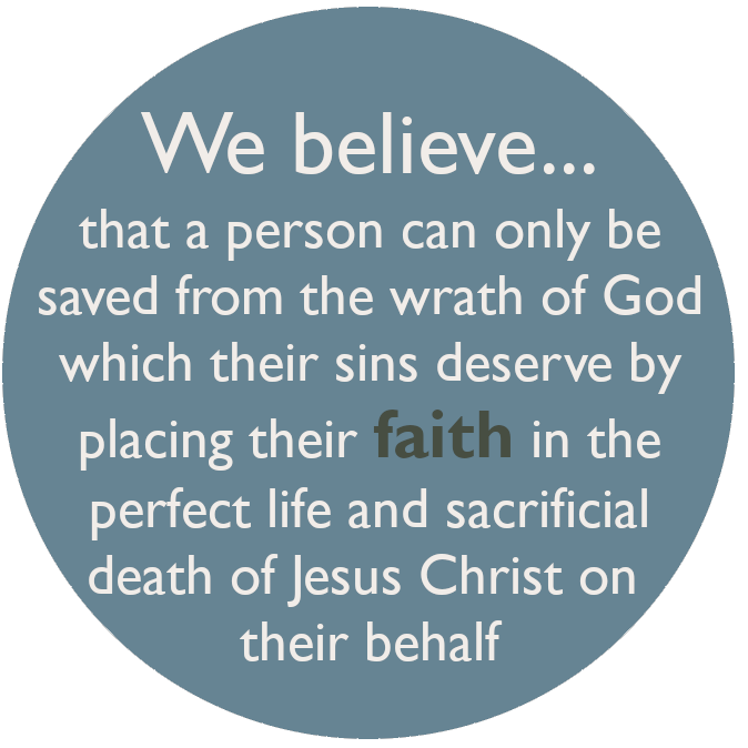 We believe that a person can only be saved from the wrath of God which their sins deserve by placing their faith in the perfect life and sacrificial death of Jesus Christ on their behalf
