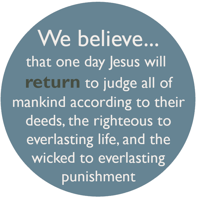 We believe that one day Jesus will return to judge all of mankind according to their deeds, the righteous to everlasting life, and the wicked to everlasting punishment